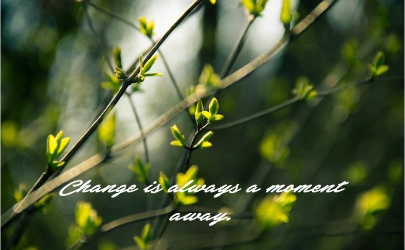 Change is always a momentaway.